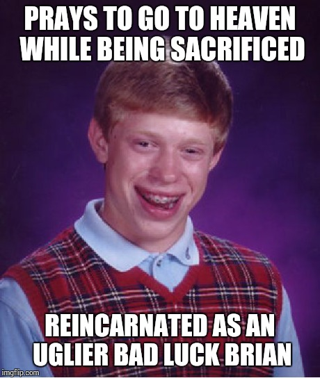 Bad Luck Brian Meme | PRAYS TO GO TO HEAVEN WHILE BEING SACRIFICED REINCARNATED AS AN UGLIER BAD LUCK BRIAN | image tagged in memes,bad luck brian | made w/ Imgflip meme maker