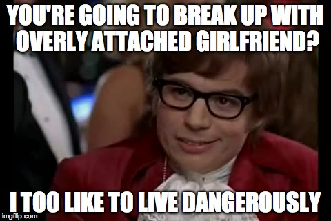 I Too Like To Live Dangerously | YOU'RE GOING TO BREAK UP WITH OVERLY ATTACHED GIRLFRIEND? I TOO LIKE TO LIVE DANGEROUSLY | image tagged in memes,i too like to live dangerously | made w/ Imgflip meme maker