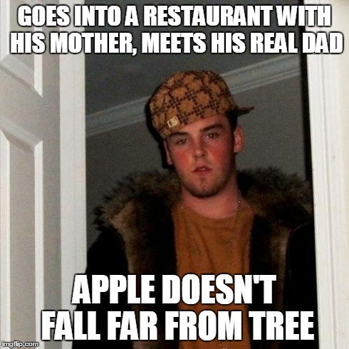 Scumbag Steve Meme | GOES INTO A RESTAURANT WITH HIS MOTHER, MEETS HIS REAL DAD APPLE DOESN'T FALL FAR FROM TREE | image tagged in memes,scumbag steve | made w/ Imgflip meme maker
