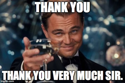 Leonardo Dicaprio Cheers Meme | THANK YOU THANK YOU VERY MUCH SIR. | image tagged in memes,leonardo dicaprio cheers | made w/ Imgflip meme maker