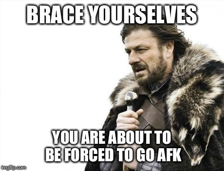 Brace Yourselves X is Coming Meme | BRACE YOURSELVES YOU ARE ABOUT TO BE FORCED TO GO AFK | image tagged in memes,brace yourselves x is coming | made w/ Imgflip meme maker