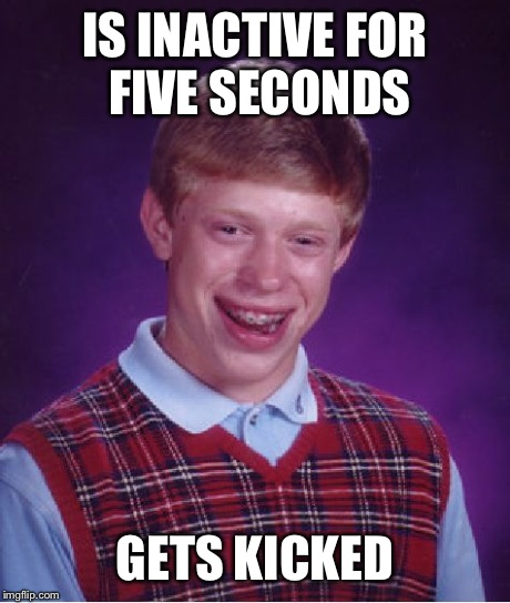 Bad Luck Brian Meme | IS INACTIVE FOR FIVE SECONDS GETS KICKED | image tagged in memes,bad luck brian | made w/ Imgflip meme maker