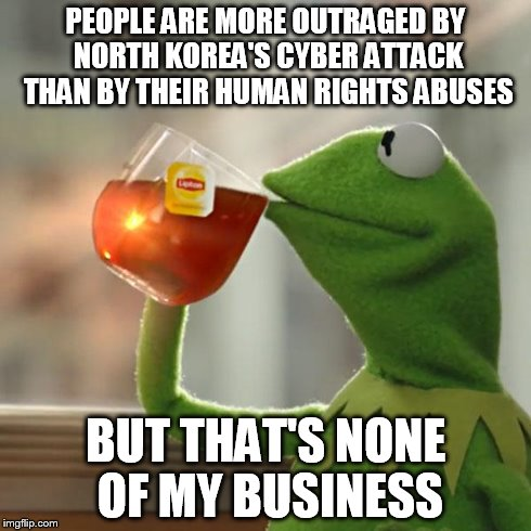 But Thats None Of My Business Meme | PEOPLE ARE MORE OUTRAGED BY NORTH KOREA'S CYBER ATTACK THAN BY THEIR HUMAN RIGHTS ABUSES BUT THAT'S NONE OF MY BUSINESS | image tagged in memes,but thats none of my business,kermit the frog,AdviceAnimals | made w/ Imgflip meme maker