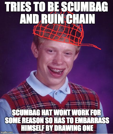 Bad Luck Brian Meme | TRIES TO BE SCUMBAG AND RUIN CHAIN SCUMBAG HAT WONT WORK FOR SOME REASON SO HAS TO EMBARRASS HIMSELF BY DRAWING ONE | image tagged in memes,bad luck brian | made w/ Imgflip meme maker