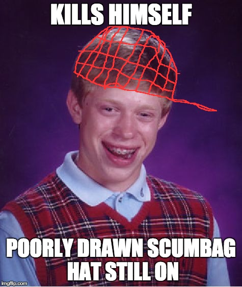 Bad Luck Brian Meme | KILLS HIMSELF POORLY DRAWN SCUMBAG HAT STILL ON | image tagged in memes,bad luck brian | made w/ Imgflip meme maker