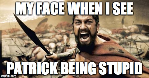 Sparta Leonidas | MY FACE WHEN I SEE PATRICK BEING STUPID | image tagged in memes,sparta leonidas | made w/ Imgflip meme maker