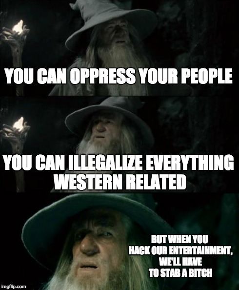 Confused Gandalf Meme | YOU CAN OPPRESS YOUR PEOPLE YOU CAN ILLEGALIZE EVERYTHING WESTERN RELATED BUT WHEN YOU HACK OUR ENTERTAINMENT, WE'LL HAVE TO STAB A B**CH | image tagged in memes,confused gandalf | made w/ Imgflip meme maker