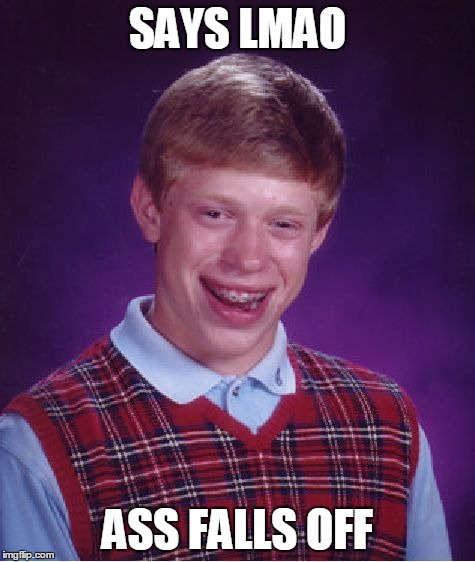 LMAO | SAYS LMAO ASS FALLS OFF | image tagged in bad luck brian,lmao,lol,funny,twerk,dat ass | made w/ Imgflip meme maker