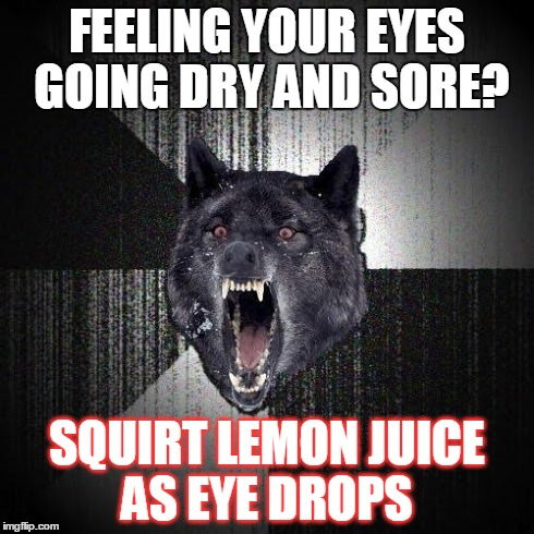 Home Remedy Advice :3 | FEELING YOUR EYES GOING DRY AND SORE? SQUIRT LEMON JUICE AS EYE DROPS | image tagged in memes,insanity wolf | made w/ Imgflip meme maker