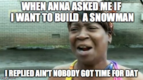 Ain't Nobody Got Time For That | WHEN ANNA ASKED ME IF I WANT TO BUILD  A SNOWMAN I REPLIED AIN'T NOBODY GOT TIME FOR DAT | image tagged in memes,aint nobody got time for that | made w/ Imgflip meme maker