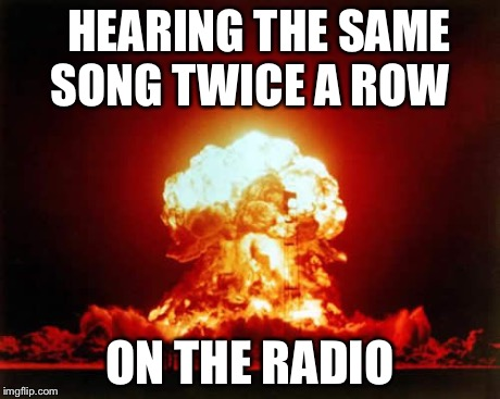 Nuclear Explosion | HEARING THE SAME SONG TWICE A ROW ON THE RADIO | image tagged in memes,nuclear explosion | made w/ Imgflip meme maker