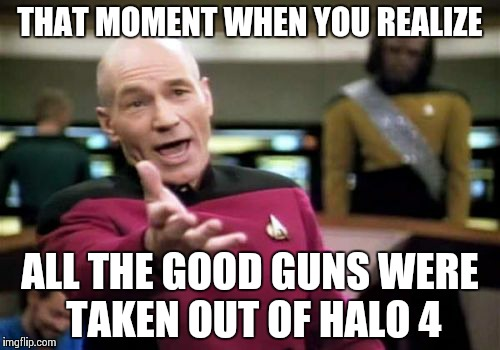 Picard Wtf Meme | THAT MOMENT WHEN YOU REALIZE ALL THE GOOD GUNS WERE TAKEN OUT OF HALO 4 | image tagged in memes,picard wtf | made w/ Imgflip meme maker