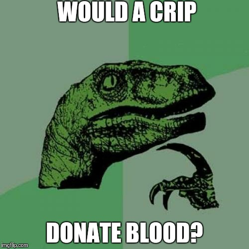 Philosoraptor Meme | WOULD A CRIP DONATE BLOOD? | image tagged in memes,philosoraptor | made w/ Imgflip meme maker