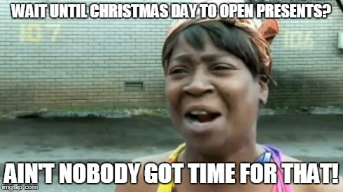 Ain't Nobody Got Time For That Meme | WAIT UNTIL CHRISTMAS DAY TO OPEN PRESENTS? AIN'T NOBODY GOT TIME FOR THAT! | image tagged in memes,aint nobody got time for that | made w/ Imgflip meme maker