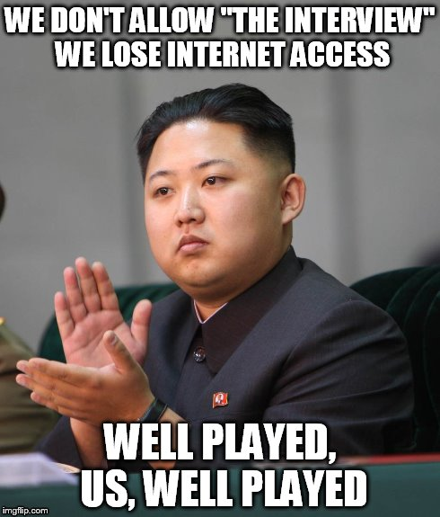 "WE DON'T ALLOW ""THE INTERVIEW"" WE LOSE INTERNET ACCESS WELL PLAYED, US, WELL PLAYED 