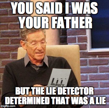 Maury Lie Detector | YOU SAID I WAS YOUR FATHER BUT THE LIE DETECTOR DETERMINED THAT WAS A LIE | image tagged in memes,maury lie detector | made w/ Imgflip meme maker