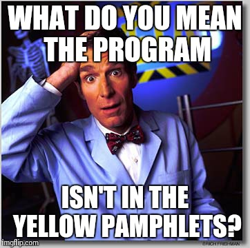 Bill Nye The Science Guy | WHAT DO YOU MEAN THE PROGRAM ISN'T IN THE YELLOW PAMPHLETS? | image tagged in memes,bill nye the science guy | made w/ Imgflip meme maker