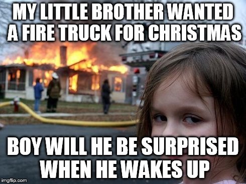 she made santas naughty list | MY LITTLE BROTHER WANTED A FIRE TRUCK FOR CHRISTMAS BOY WILL HE BE SURPRISED WHEN HE WAKES UP | image tagged in memes,disaster girl | made w/ Imgflip meme maker