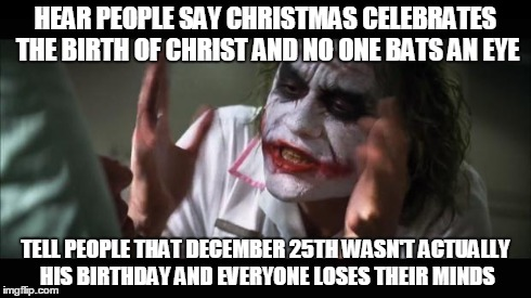 You can get mad/downvote if you want but google it first... | HEAR PEOPLE SAY CHRISTMAS CELEBRATES THE BIRTH OF CHRIST AND NO ONE BATS AN EYE TELL PEOPLE THAT DECEMBER 25TH WASN'T ACTUALLY HIS BIRTHDAY  | image tagged in memes,and everybody loses their minds | made w/ Imgflip meme maker