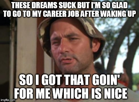 So I Got That Goin For Me Which Is Nice Meme | THESE DREAMS SUCK BUT I'M SO GLAD TO GO TO MY CAREER JOB AFTER WAKING UP SO I GOT THAT GOIN' FOR ME WHICH IS NICE | image tagged in memes,so i got that goin for me which is nice | made w/ Imgflip meme maker
