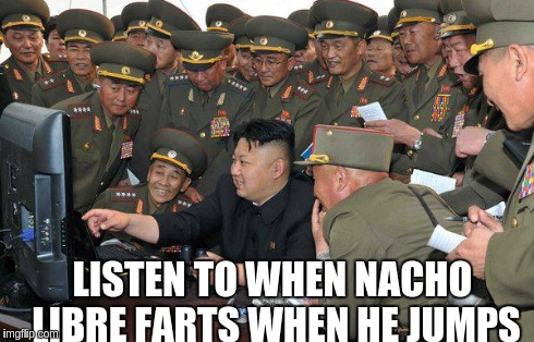 LISTEN TO WHEN NACHO LIBRE FARTS WHEN HE JUMPS | image tagged in kin jong un,sony,north korea,nacho libre | made w/ Imgflip meme maker