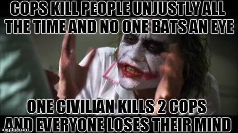 And everybody loses their minds | COPS KILL PEOPLE UNJUSTLY ALL THE TIME AND NO ONE BATS AN EYE ONE CIVILIAN KILLS 2 COPS AND EVERYONE LOSES THEIR MIND | image tagged in memes,and everybody loses their minds | made w/ Imgflip meme maker