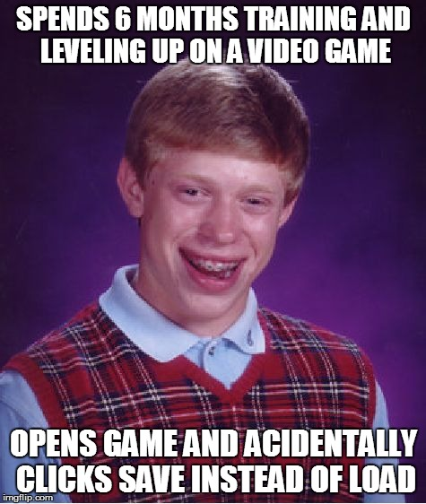 #FUUUUUUUUUUUUUUUU | SPENDS 6 MONTHS TRAINING AND LEVELING UP ON A VIDEO GAME OPENS GAME AND ACIDENTALLY CLICKS SAVE INSTEAD OF LOAD | image tagged in memes,bad luck brian,rage,fffffffuuuuuuuuuuuu,video games,games | made w/ Imgflip meme maker