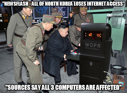 """NEWSFLASH - ALL OF NORTH KOREA LOSES INTERNET ACCESS"" ""SOURCES SAY ALL 3 COMPUTERS ARE AFFECTED"" 