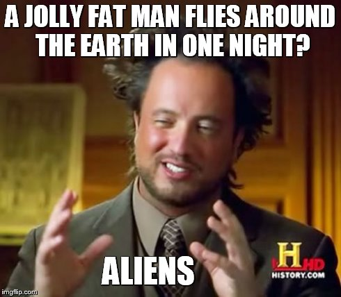 The only logical explanation for Santa.  | A JOLLY FAT MAN FLIES AROUND THE EARTH IN ONE NIGHT? ALIENS | image tagged in memes,ancient aliens | made w/ Imgflip meme maker