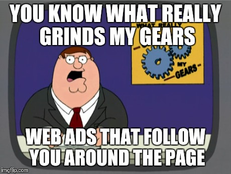 Finding that close x, is like trying to find Waldo.. | YOU KNOW WHAT REALLY GRINDS MY GEARS WEB ADS THAT FOLLOW YOU AROUND THE PAGE | image tagged in memes,peter griffin news,funny,true story | made w/ Imgflip meme maker