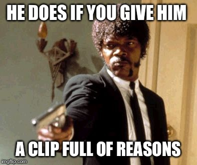 HE DOES IF YOU GIVE HIM A CLIP FULL OF REASONS | image tagged in memes,say that again i dare you | made w/ Imgflip meme maker
