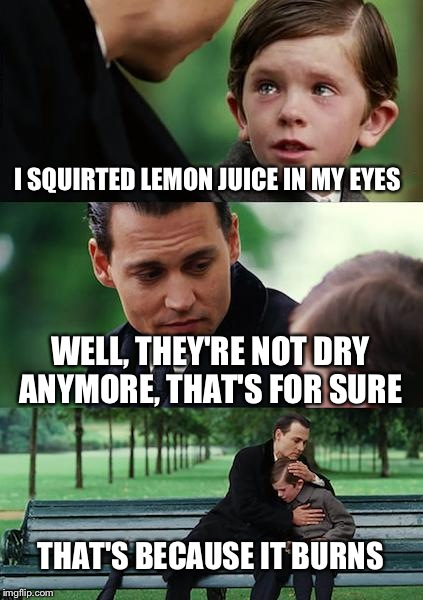 I SQUIRTED LEMON JUICE IN MY EYES WELL, THEY'RE NOT DRY ANYMORE, THAT'S FOR SURE THAT'S BECAUSE IT BURNS | image tagged in memes,finding neverland | made w/ Imgflip meme maker