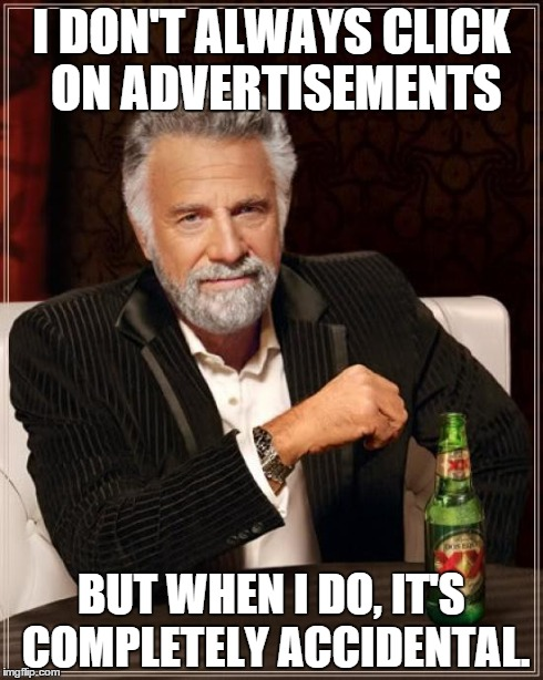 The Most Interesting Man In The World Meme | I DON'T ALWAYS CLICK ON ADVERTISEMENTS BUT WHEN I DO, IT'S COMPLETELY ACCIDENTAL. | image tagged in memes,the most interesting man in the world | made w/ Imgflip meme maker