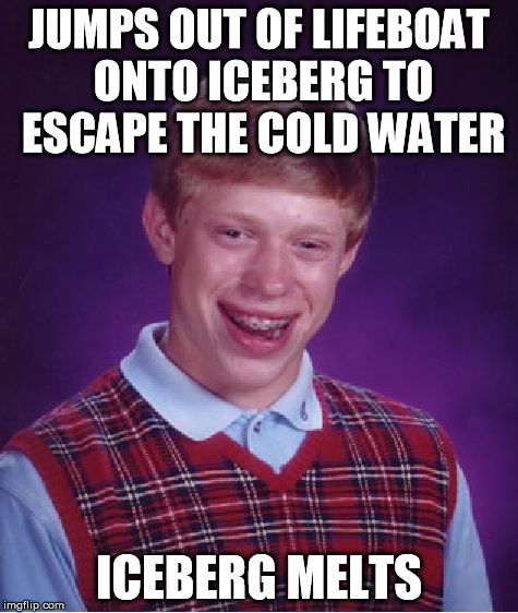 Bad Luck Brian Meme | JUMPS OUT OF LIFEBOAT ONTO ICEBERG TO ESCAPE THE COLD WATER ICEBERG MELTS | image tagged in memes,bad luck brian | made w/ Imgflip meme maker