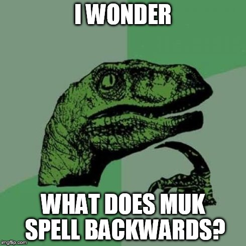 Philosoraptor Meme | I WONDER WHAT DOES MUK SPELL BACKWARDS? | image tagged in memes,philosoraptor | made w/ Imgflip meme maker