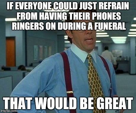 That Would Be Great Meme | IF EVERYONE COULD JUST REFRAIN FROM HAVING THEIR PHONES RINGERS ON DURING A FUNERAL THAT WOULD BE GREAT | image tagged in memes,that would be great | made w/ Imgflip meme maker