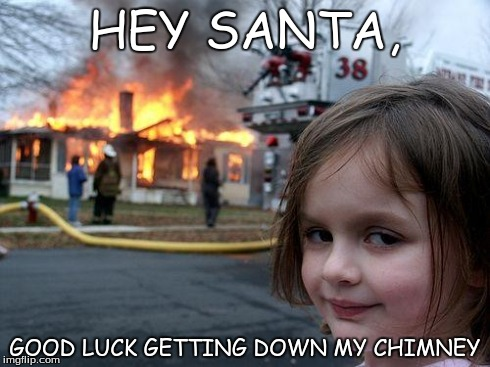 Disaster Girl | HEY SANTA, GOOD LUCK GETTING DOWN MY CHIMNEY | image tagged in memes,disaster girl | made w/ Imgflip meme maker