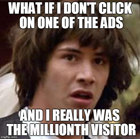 Conspiracy Keanu Meme | WHAT IF I DON'T CLICK ON ONE OF THE ADS AND I REALLY WAS THE MILLIONTH VISITOR | image tagged in memes,conspiracy keanu | made w/ Imgflip meme maker