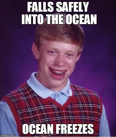 Bad Luck Brian Meme | FALLS SAFELY INTO THE OCEAN OCEAN FREEZES | image tagged in memes,bad luck brian | made w/ Imgflip meme maker