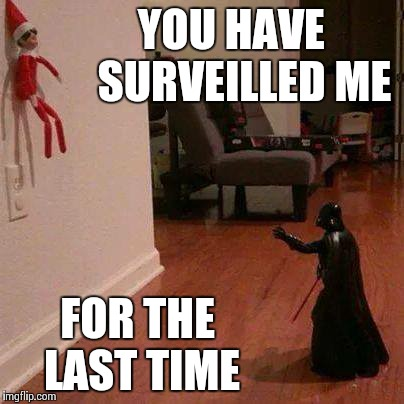 Mind your own business, Elf! | YOU HAVE   SURVEILLED ME FOR THE LAST TIME | image tagged in darth vader,elf,star wars,christmas | made w/ Imgflip meme maker