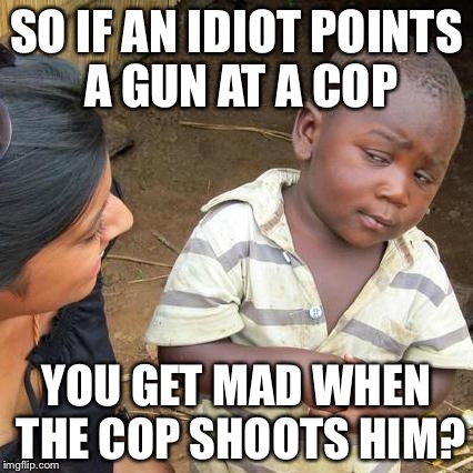 Third World Skeptical Kid Meme | SO IF AN IDIOT POINTS A GUN AT A COP YOU GET MAD WHEN THE COP SHOOTS HIM? | image tagged in memes,third world skeptical kid | made w/ Imgflip meme maker