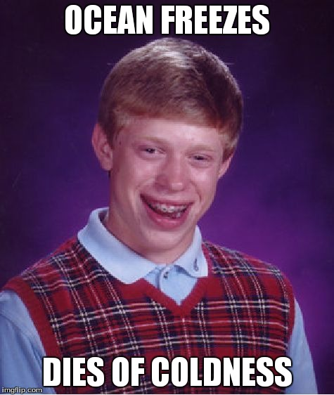 Bad Luck Brian Meme | OCEAN FREEZES DIES OF COLDNESS | image tagged in memes,bad luck brian | made w/ Imgflip meme maker