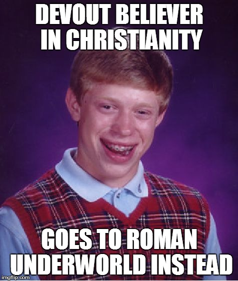 Bad Luck Brian Meme | DEVOUT BELIEVER IN CHRISTIANITY GOES TO ROMAN UNDERWORLD INSTEAD | image tagged in memes,bad luck brian | made w/ Imgflip meme maker