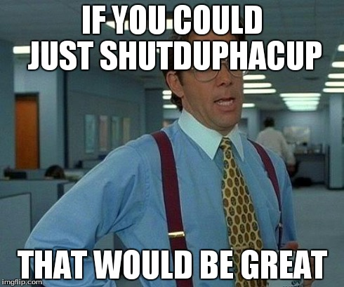 That Would Be Great Meme | IF YOU COULD JUST SHUTDUPHACUP THAT WOULD BE GREAT | image tagged in memes,that would be great | made w/ Imgflip meme maker