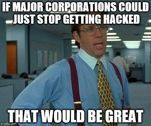 Please, just stop | IF MAJOR CORPORATIONS COULD JUST STOP GETTING HACKED THAT WOULD BE GREAT | image tagged in memes,that would be great,hacks,hacking,sony | made w/ Imgflip meme maker