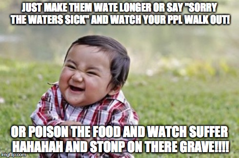 "Evil Toddler Meme | JUST MAKE THEM WATE LONGER OR SAY ""SORRY THE WATERS SICK"" AND WATCH YOUR PPL WALK OUT! OR POISON THE FOOD AND WATCH SUFFER HAHAHAH AND STONP 