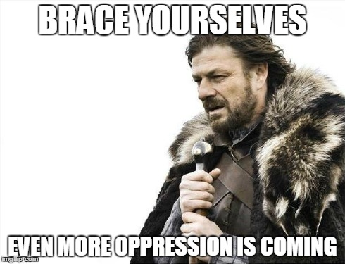 Brace Yourselves X is Coming Meme | BRACE YOURSELVES EVEN MORE OPPRESSION IS COMING | image tagged in memes,brace yourselves x is coming | made w/ Imgflip meme maker