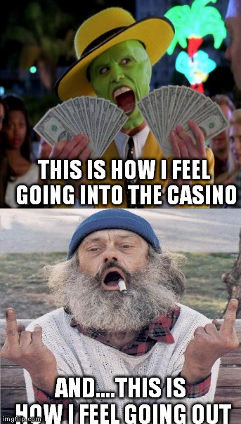 the casino | THIS IS HOW I FEEL GOING INTO THE CASINO AND....THIS IS HOW I FEEL GOING OUT | image tagged in money money,memes,funny,truth,true story,money | made w/ Imgflip meme maker