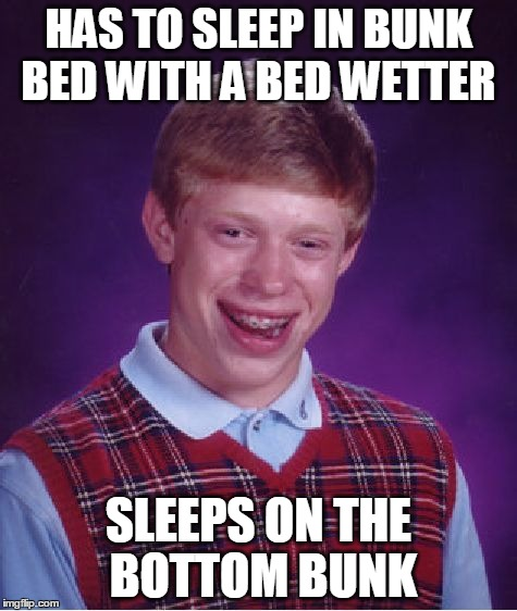 Bad Luck Brian Meme | HAS TO SLEEP IN BUNK BED WITH A BED WETTER SLEEPS ON THE BOTTOM BUNK | image tagged in memes,bad luck brian | made w/ Imgflip meme maker