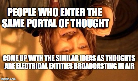 One Does Not Simply Meme | PEOPLE WHO ENTER THE SAME PORTAL OF THOUGHT COME UP WITH THE SIMILAR IDEAS AS THOUGHTS ARE ELECTRICAL ENTITIES BROADCASTING IN AIR | image tagged in memes,one does not simply | made w/ Imgflip meme maker